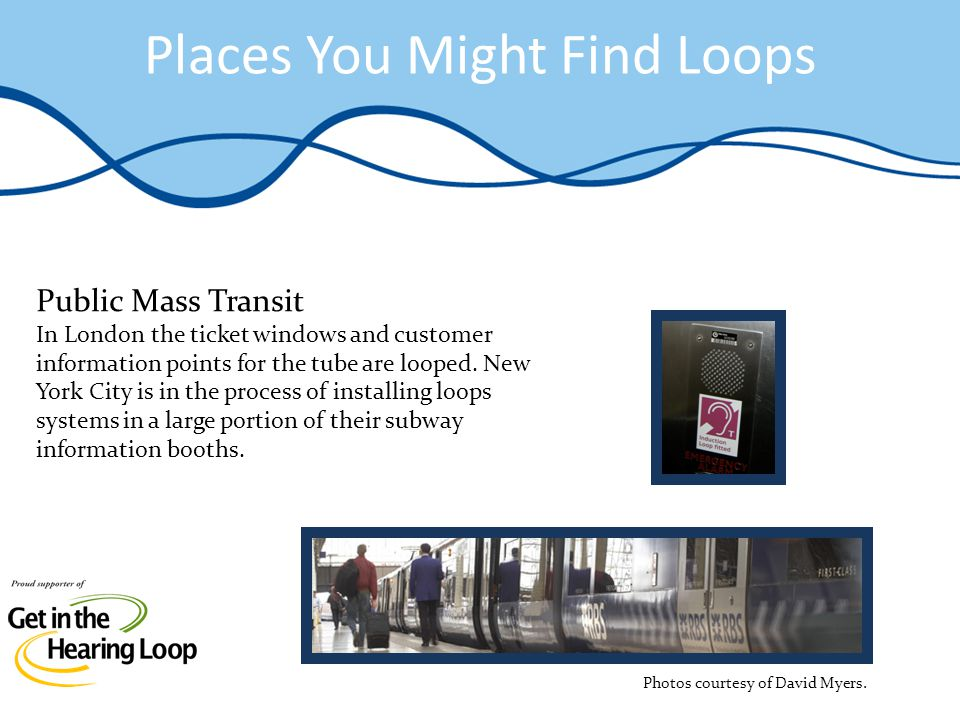 Places You Might Find Loops Public Mass Transit In London the ticket windows and customer information points for the tube are looped. New York City is