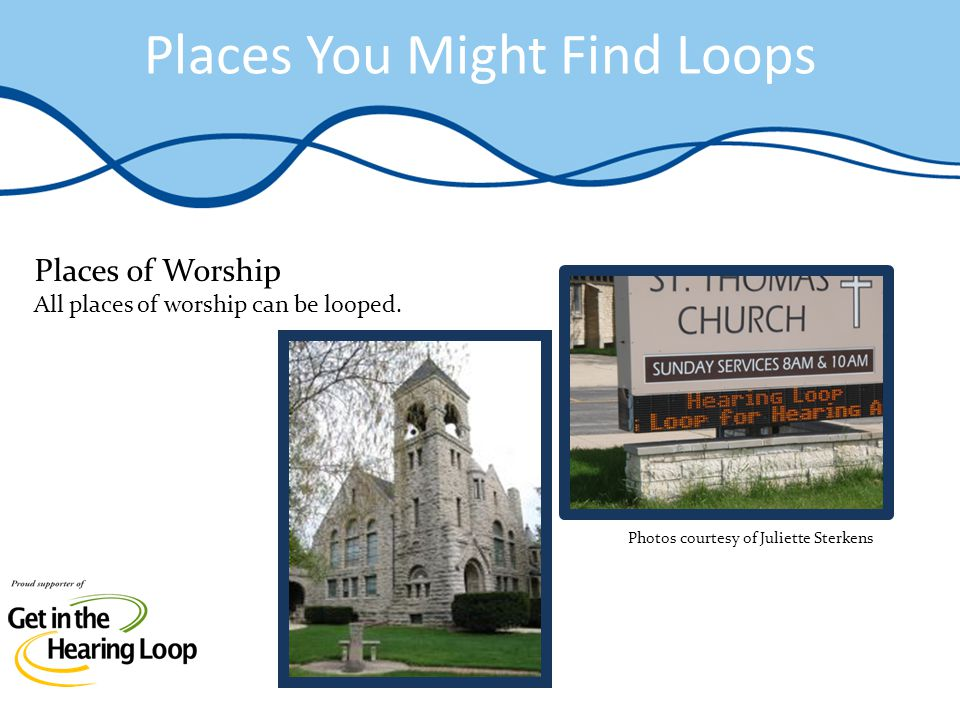 Places You Might Find Loops Places of Worship All places of worship can be looped. Photos courtesy of Juliette Sterkens
