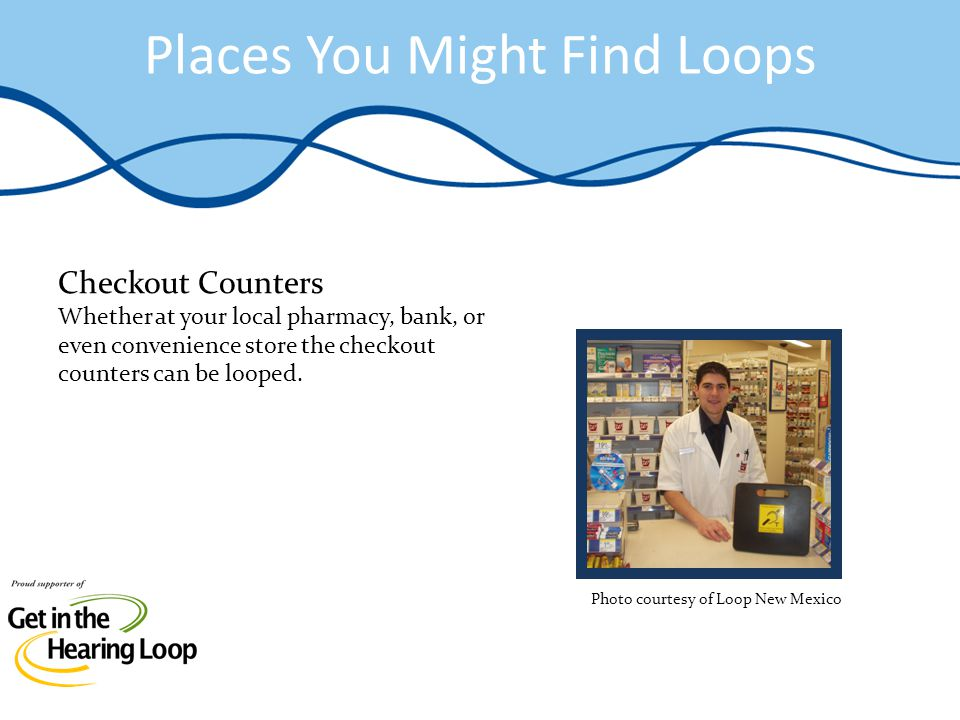 Places You Might Find Loops Checkout Counters Whether at your local pharmacy, bank, or even convenience store the checkout counters can be looped.