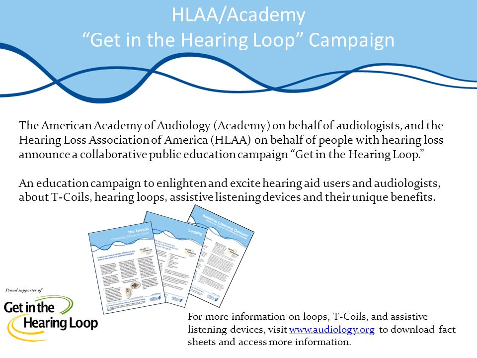 HLAA/Academy Get in the Hearing Loop Campaign The American Academy of Audiology (Academy) on behalf of audiologists, and the Hearing Loss Association