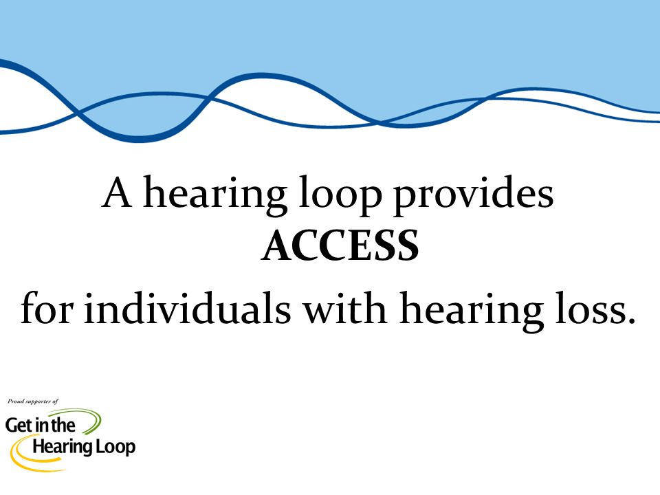 A hearing loop is literally a copper wire that loops around the periphery of a room that transmits an electromagnetic field within its loop, allowing a hearing aid or cochlear implants telecoil (also called T-Coil) to function as an antenna directly linking the listener to the facilitys sound system A hearing loop functionally serves to get people in the loop by providing access to help individuals with hearing loss understand in hard-to-hear environments such as: at a distance in background noise in poor acoustical environments What Is a Hearing Loop.