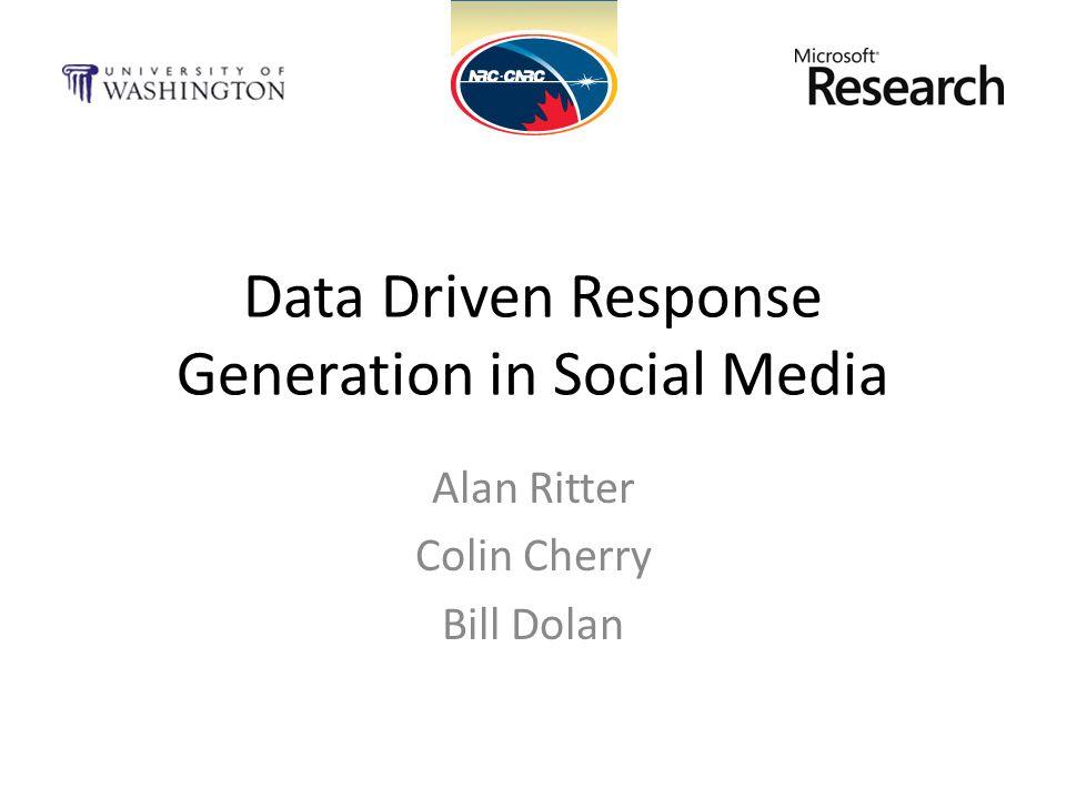 Data Driven Response Generation in Social Media Alan Ritter Colin Cherry Bill Dolan