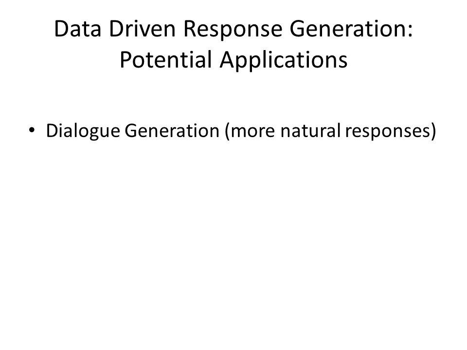Data Driven Response Generation: Potential Applications Dialogue Generation (more natural responses)