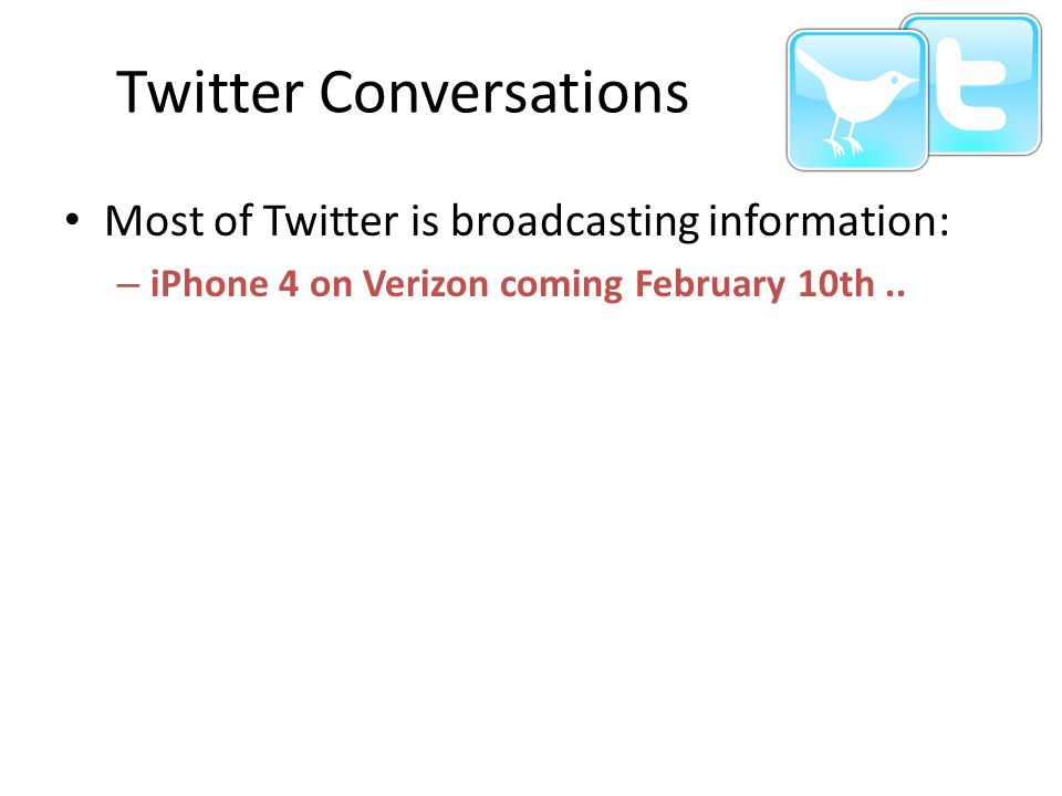Twitter Conversations Most of Twitter is broadcasting information: – iPhone 4 on Verizon coming February 10th..