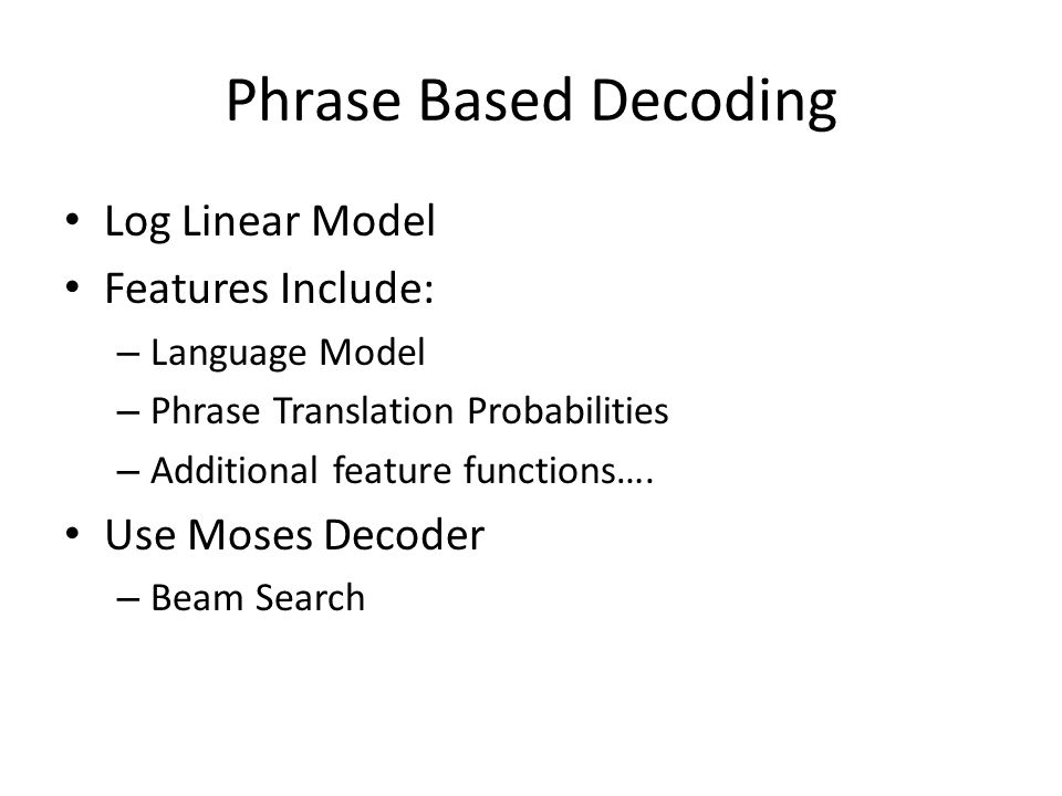 Phrase Based Decoding Log Linear Model Features Include: – Language Model – Phrase Translation Probabilities – Additional feature functions….