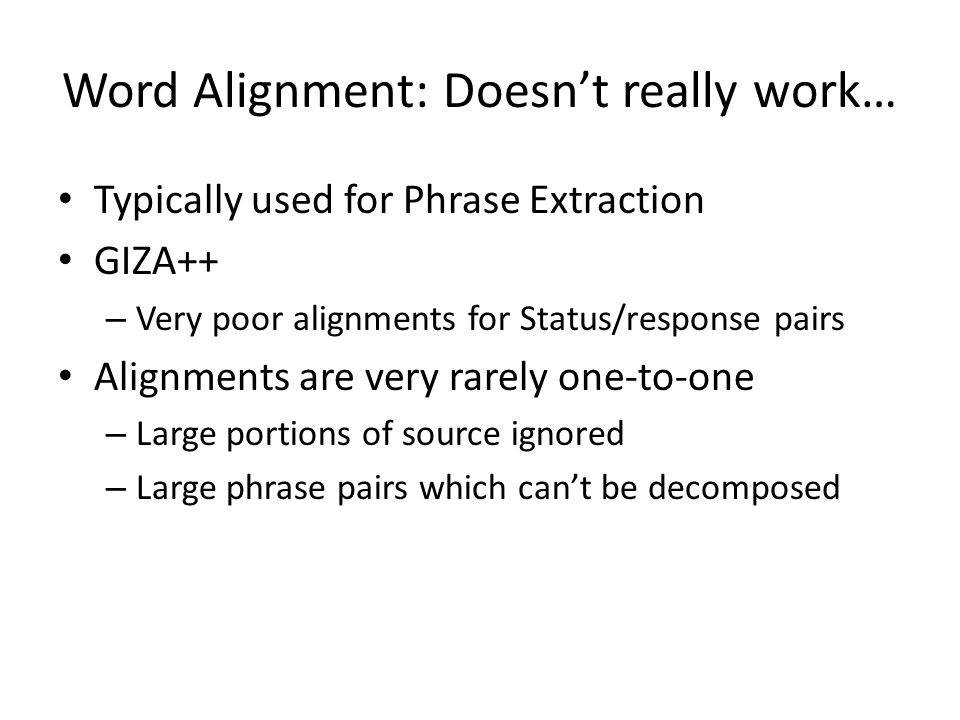 Word Alignment: Doesnt really work… Typically used for Phrase Extraction GIZA++ – Very poor alignments for Status/response pairs Alignments are very rarely one-to-one – Large portions of source ignored – Large phrase pairs which cant be decomposed