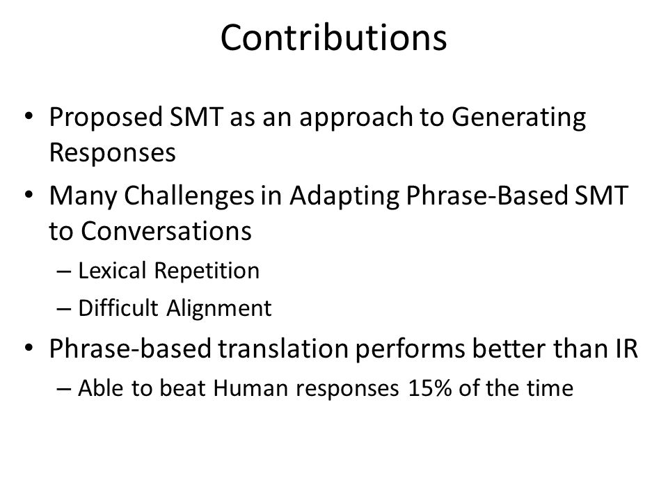 Contributions Proposed SMT as an approach to Generating Responses Many Challenges in Adapting Phrase-Based SMT to Conversations – Lexical Repetition – Difficult Alignment Phrase-based translation performs better than IR – Able to beat Human responses 15% of the time