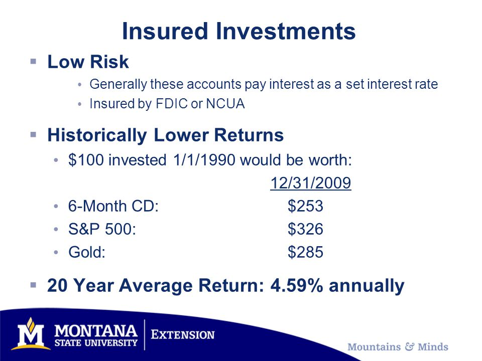 Insured Investments Low Risk Generally these accounts pay interest as a set interest rate Insured by FDIC or NCUA Historically Lower Returns $100 invested 1/1/1990 would be worth: 12/31/ Month CD: $253 S&P 500: $326 Gold: $ Year Average Return: 4.59% annually