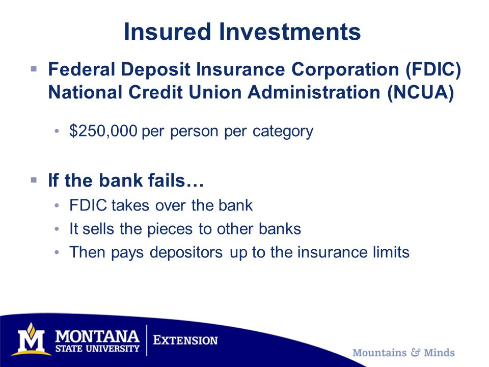 Insured Investments Federal Deposit Insurance Corporation (FDIC) National Credit Union Administration (NCUA) $250,000 per person per category If the bank fails… FDIC takes over the bank It sells the pieces to other banks Then pays depositors up to the insurance limits