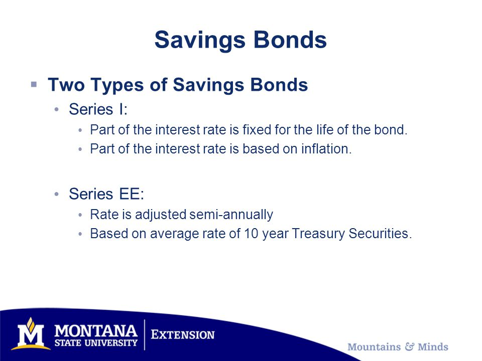 Savings Bonds Two Types of Savings Bonds Series I: Part of the interest rate is fixed for the life of the bond.