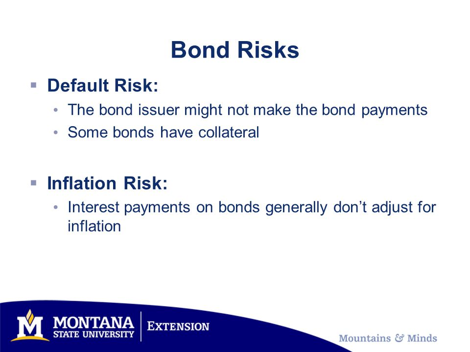 Bond Risks Default Risk: The bond issuer might not make the bond payments Some bonds have collateral Inflation Risk: Interest payments on bonds generally dont adjust for inflation