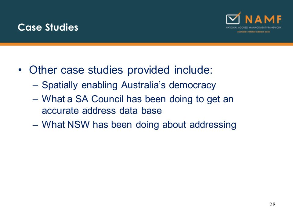 Case Studies Other case studies provided include: –Spatially enabling Australias democracy –What a SA Council has been doing to get an accurate address data base –What NSW has been doing about addressing 28