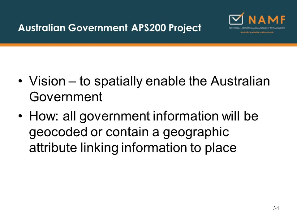 Australian Government APS200 Project Vision – to spatially enable the Australian Government How: all government information will be geocoded or contain a geographic attribute linking information to place 34