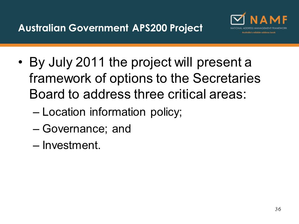 Australian Government APS200 Project By July 2011 the project will present a framework of options to the Secretaries Board to address three critical areas: –Location information policy; –Governance; and –Investment.