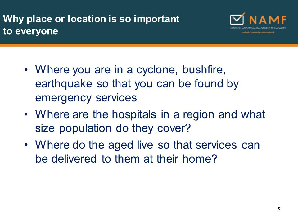 Why addresses are important Location means addresses and incorrect addresses affect everyone in the community –and may result in increased insurance premiums, an opportunity cost of a service not provided, or a life lost.
