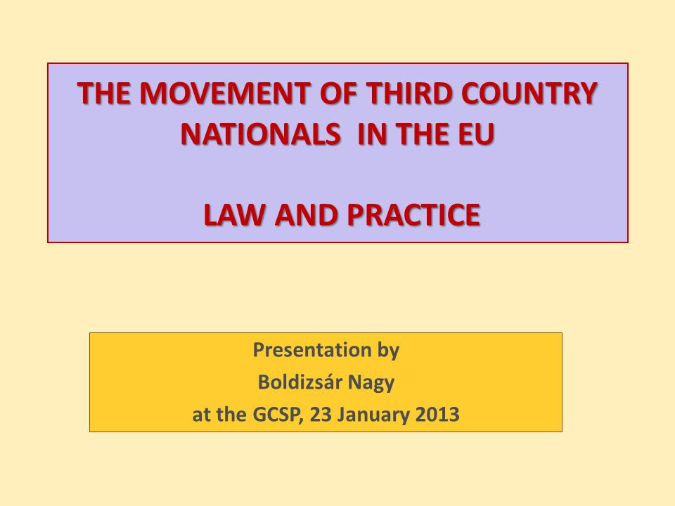 THE MOVEMENT OF THIRD COUNTRY NATIONALS IN THE EU LAW AND PRACTICE Presentation by Boldizsár Nagy at the GCSP, 23 January 2013