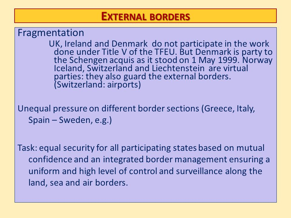 E XTERNAL BORDERS Fragmentation UK, Ireland and Denmark do not participate in the work done under Title V of the TFEU. But Denmark is party to the Sch