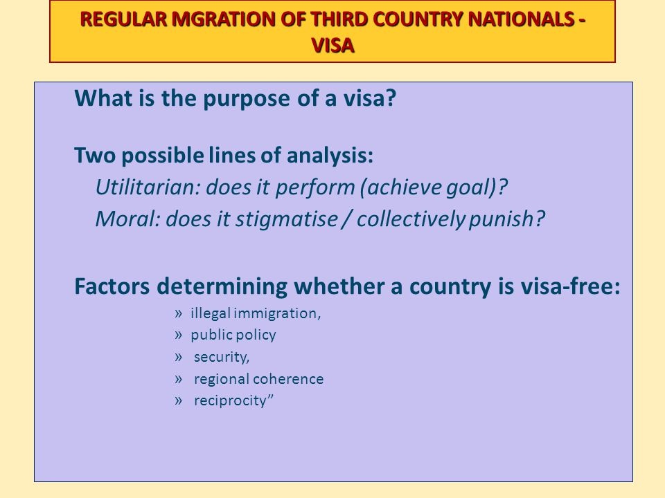 REGULAR MGRATION OF THIRD COUNTRY NATIONALS - VISA What is the purpose of a visa? Two possible lines of analysis: Utilitarian: does it perform (achiev