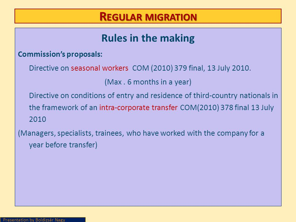 R EGULAR MIGRATION Rules in the making Commissions proposals: Directive on seasonal workers COM (2010) 379 final, 13 July 2010. (Max. 6 months in a ye