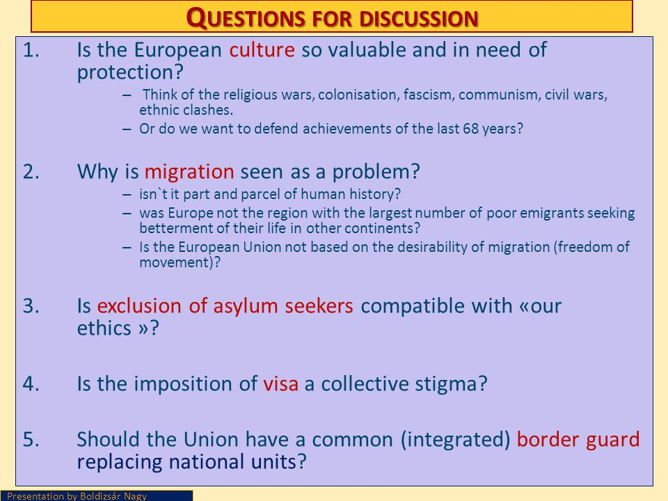 Q UESTIONS FOR DISCUSSION 1.Is the European culture so valuable and in need of protection? – Think of the religious wars, colonisation, fascism, commu