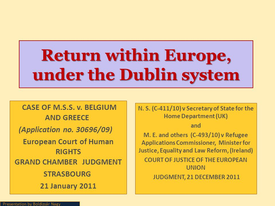 Return within Europe, under the Dublin system Presentation by Boldizsár Nagy CASE OF M.S.S. v. BELGIUM AND GREECE (Application no. 30696/09) European