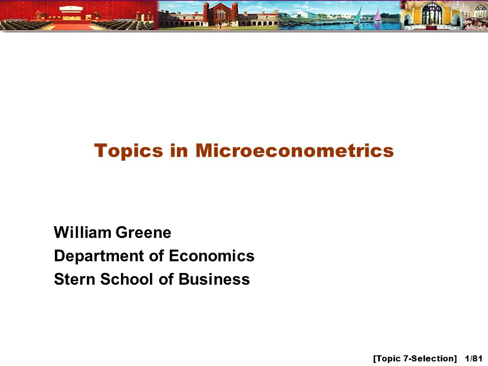 [Topic 7-Selection] 1/81 Topics in Microeconometrics William Greene Department of Economics Stern School of Business