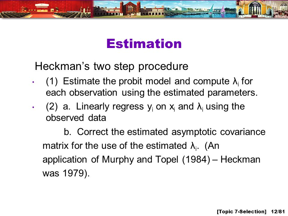 [Topic 7-Selection] 12/81 Estimation Heckmans two step procedure (1) Estimate the probit model and compute λ i for each observation using the estimated parameters.