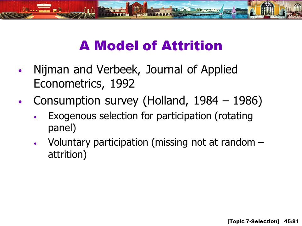 [Topic 7-Selection] 45/81 A Model of Attrition Nijman and Verbeek, Journal of Applied Econometrics, 1992 Consumption survey (Holland, 1984 – 1986) Exogenous selection for participation (rotating panel) Voluntary participation (missing not at random – attrition)