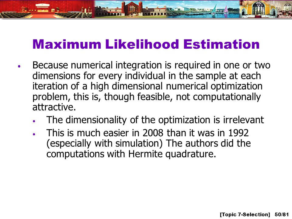 [Topic 7-Selection] 50/81 Maximum Likelihood Estimation Because numerical integration is required in one or two dimensions for every individual in the sample at each iteration of a high dimensional numerical optimization problem, this is, though feasible, not computationally attractive.
