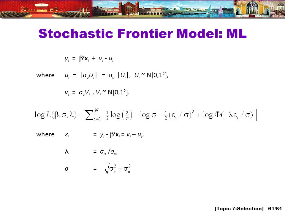 [Topic 7-Selection] 61/81 Stochastic Frontier Model: ML y i = x i + v i - u i whereu i = | u U i | = u |U i |, U i ~ N[0,1 2 ], v i = v V i, V i ~ N[0,1 2 ].