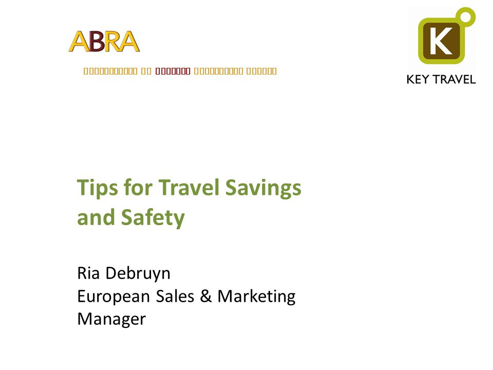 ASSOCIATION OF BELGIAN RELOCATION AGENTS Tips for Travel Savings and Safety Ria Debruyn European Sales & Marketing Manager