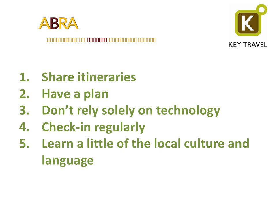 ASSOCIATION OF BELGIAN RELOCATION AGENTS 1.Share itineraries 2.Have a plan 3.Dont rely solely on technology 4.Check-in regularly 5.Learn a little of t