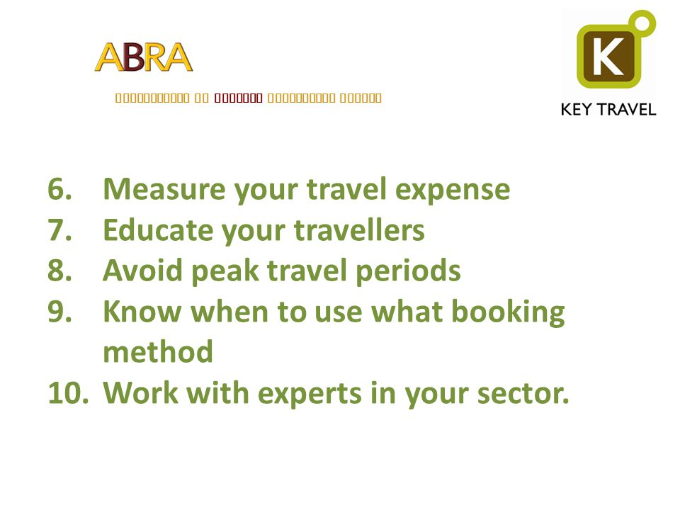 ASSOCIATION OF BELGIAN RELOCATION AGENTS 6.Measure your travel expense 7.Educate your travellers 8.Avoid peak travel periods 9.Know when to use what b