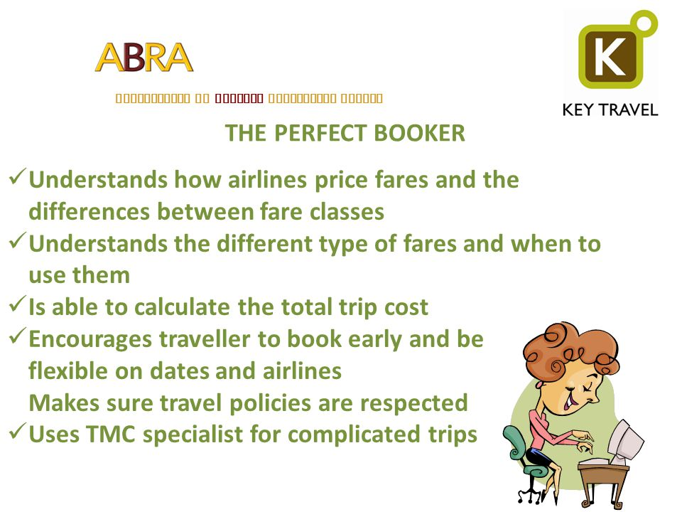 THE PERFECT BOOKER Understands how airlines price fares and the differences between fare classes Understands the different type of fares and when to u