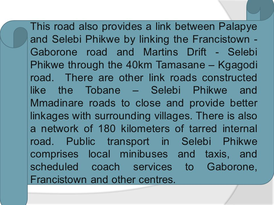 There are two primary roads within the district; which are Selebi Phikwe – Serule and Phikwe - Martins Drift road. The 60 km Selebi Phikwe – Serule ro