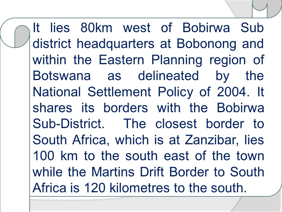 It lies 80km west of Bobirwa Sub district headquarters at Bobonong and within the Eastern Planning region of Botswana as delineated by the National Settlement Policy of 2004.