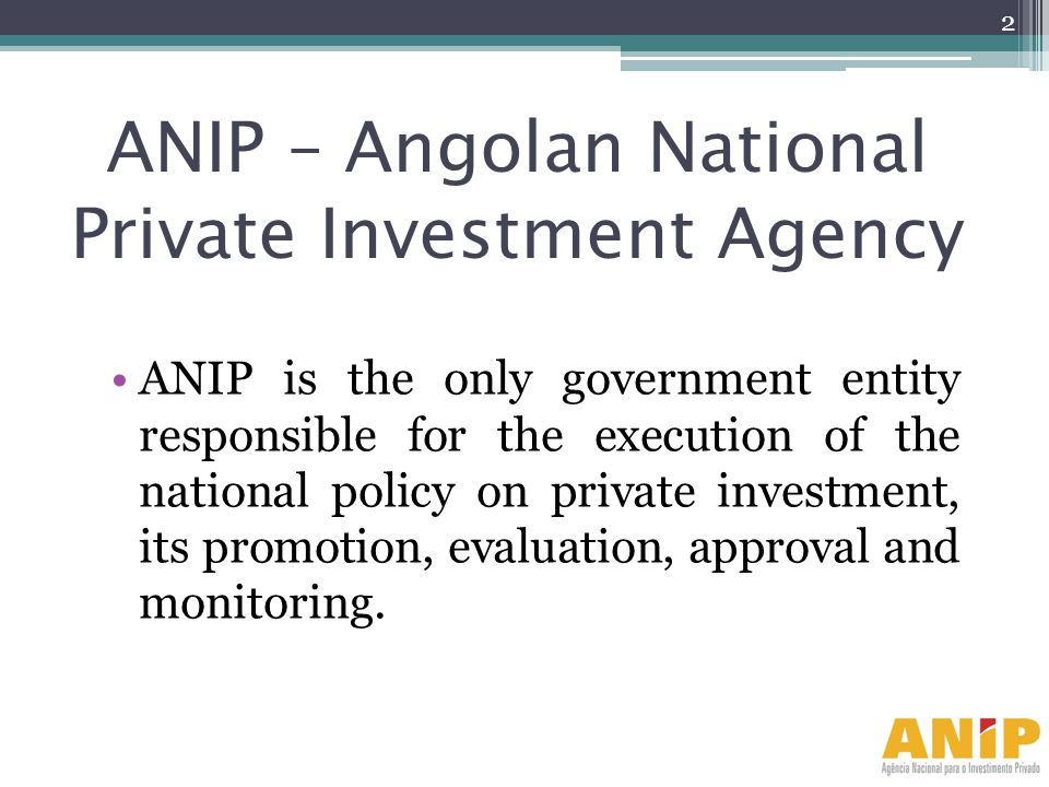 ANIP – Angolan National Private Investment Agency ANIP is the only government entity responsible for the execution of the national policy on private i