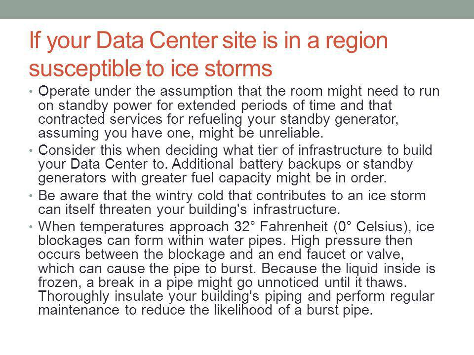 If your Data Center site is in a region susceptible to ice storms Operate under the assumption that the room might need to run on standby power for extended periods of time and that contracted services for refueling your standby generator, assuming you have one, might be unreliable.