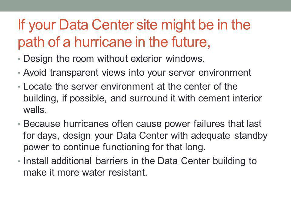 If your Data Center site might be in the path of a hurricane in the future, Design the room without exterior windows.