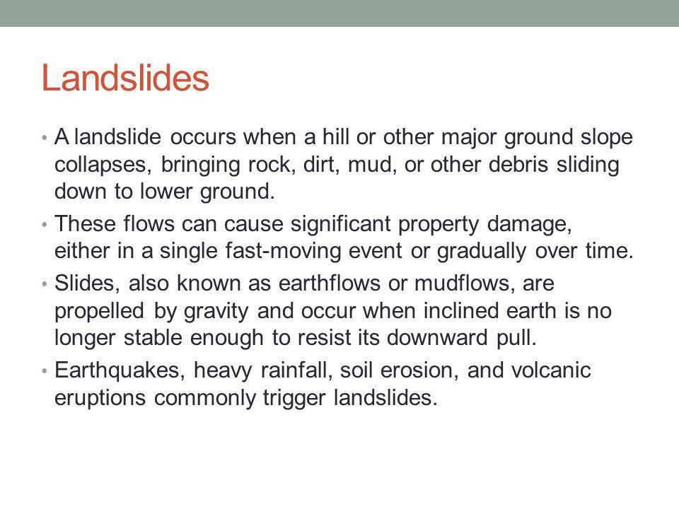 Landslides A landslide occurs when a hill or other major ground slope collapses, bringing rock, dirt, mud, or other debris sliding down to lower ground.