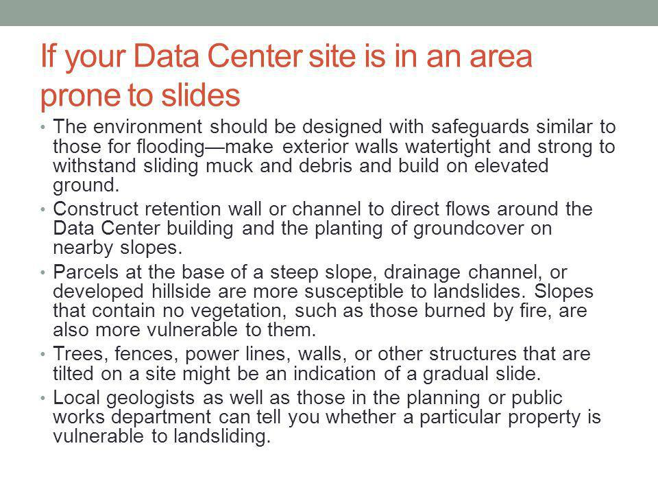 If your Data Center site is in an area prone to slides The environment should be designed with safeguards similar to those for floodingmake exterior walls watertight and strong to withstand sliding muck and debris and build on elevated ground.
