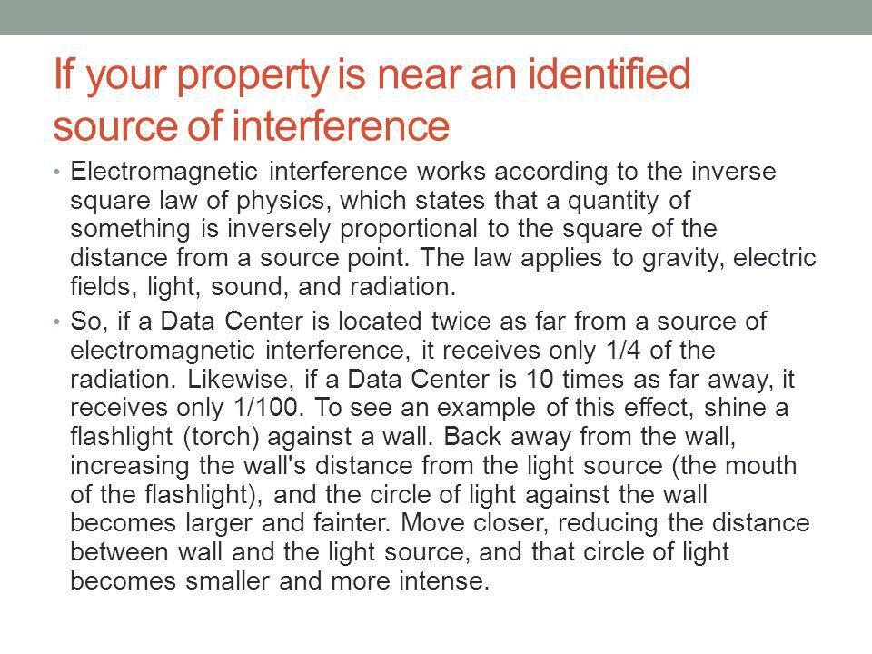 If your property is near an identified source of interference Electromagnetic interference works according to the inverse square law of physics, which states that a quantity of something is inversely proportional to the square of the distance from a source point.