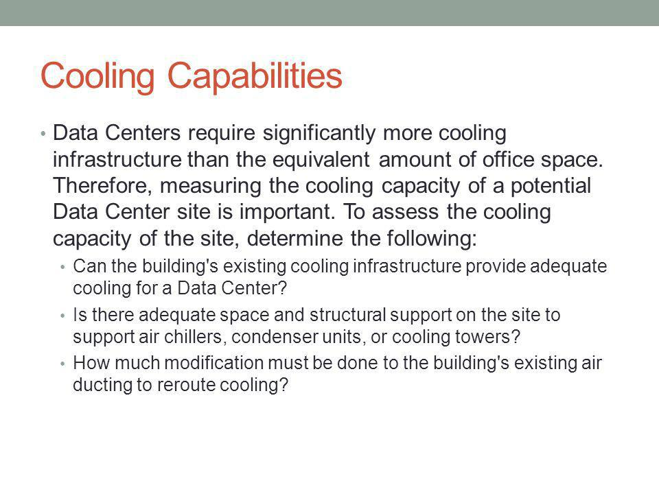 Cooling Capabilities Data Centers require significantly more cooling infrastructure than the equivalent amount of office space.