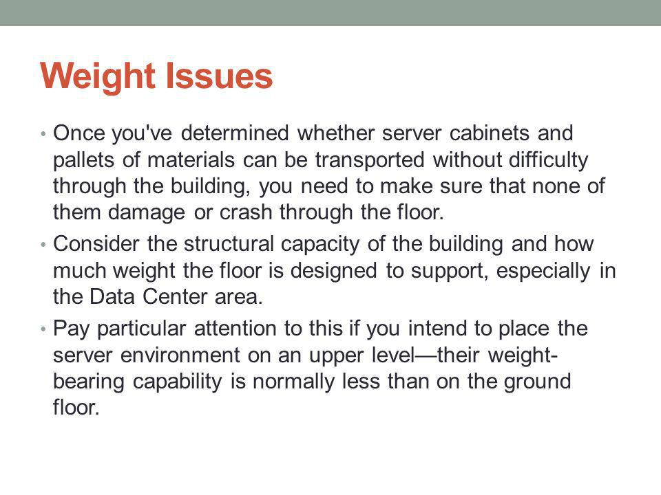 Weight Issues Once you ve determined whether server cabinets and pallets of materials can be transported without difficulty through the building, you need to make sure that none of them damage or crash through the floor.