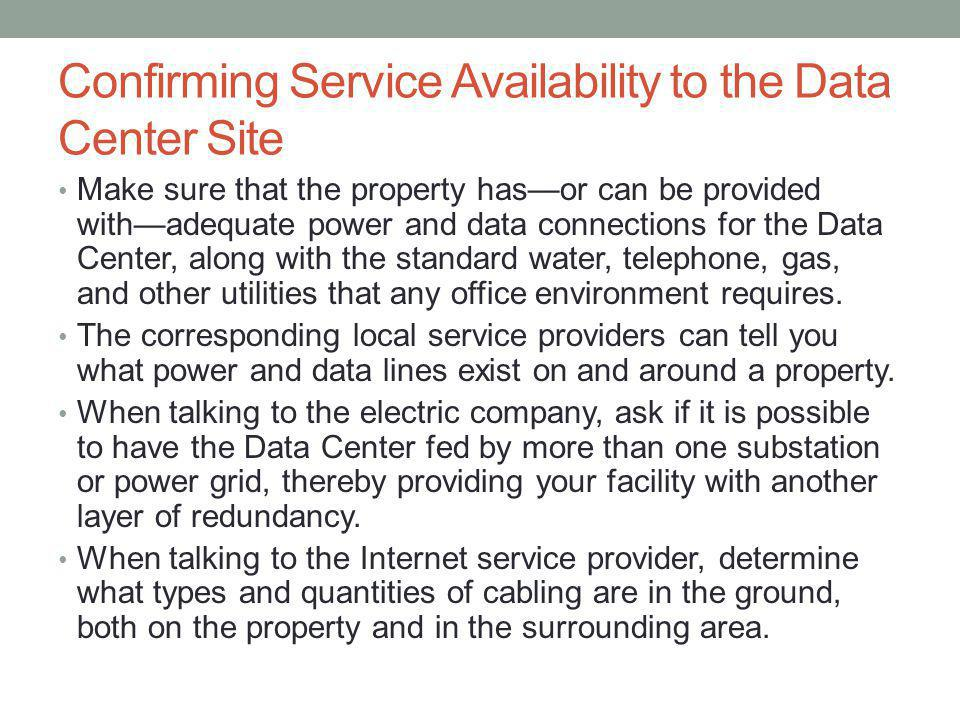 Confirming Service Availability to the Data Center Site Make sure that the property hasor can be provided withadequate power and data connections for the Data Center, along with the standard water, telephone, gas, and other utilities that any office environment requires.