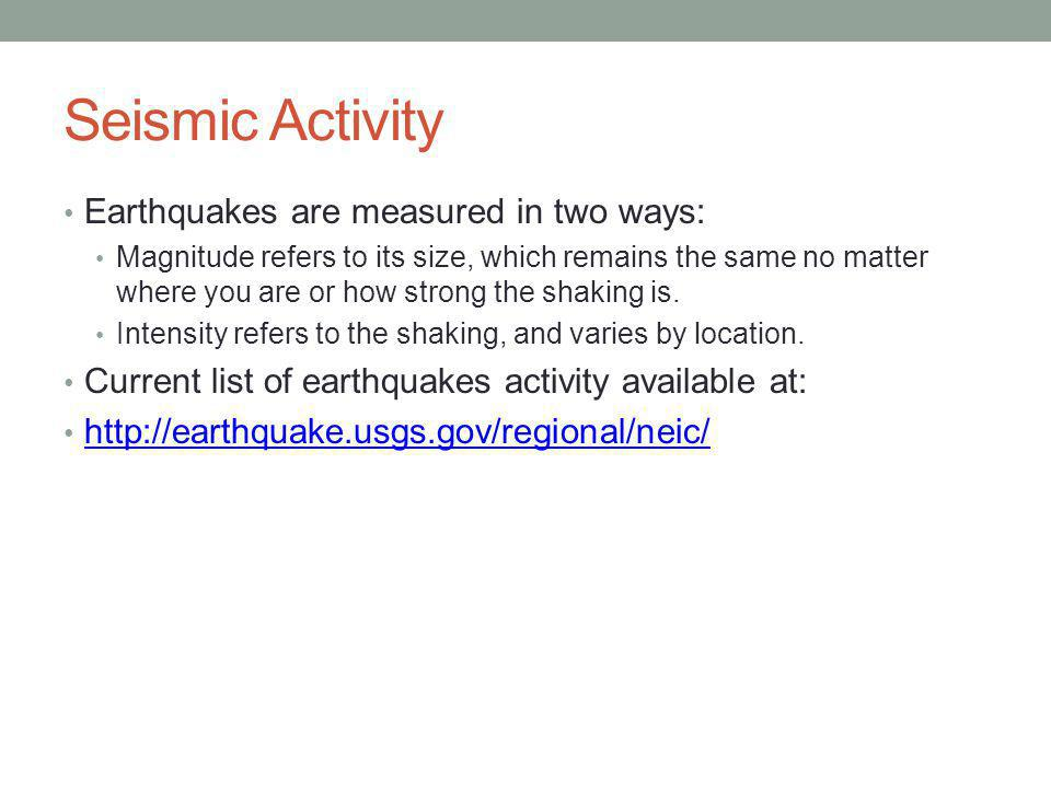 Seismic Activity Earthquakes are measured in two ways: Magnitude refers to its size, which remains the same no matter where you are or how strong the shaking is.