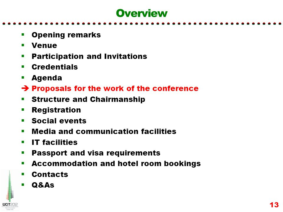 Overview Opening remarks Venue Participation and Invitations Credentials Agenda Proposals for the work of the conference Structure and Chairmanship Registration Social events Media and communication facilities IT facilities Passport and visa requirements Accommodation and hotel room bookings Contacts Q&As 13