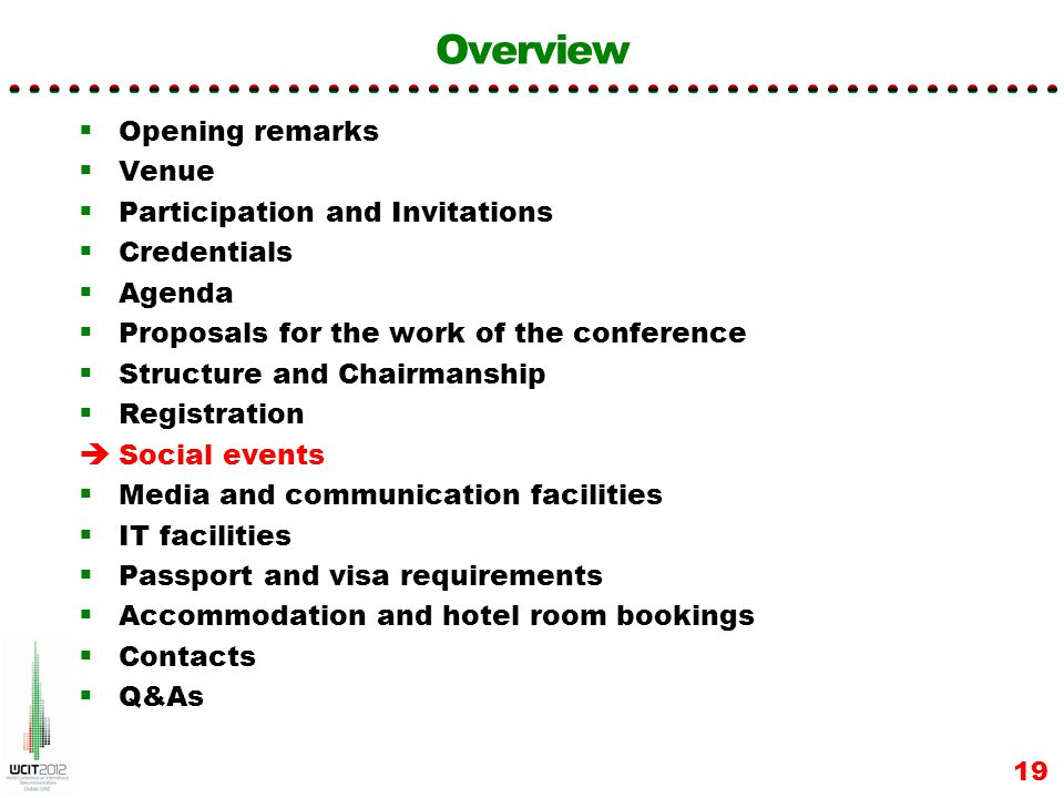 Overview Opening remarks Venue Participation and Invitations Credentials Agenda Proposals for the work of the conference Structure and Chairmanship Registration Social events Media and communication facilities IT facilities Passport and visa requirements Accommodation and hotel room bookings Contacts Q&As 19