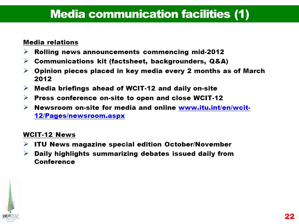 Media relations Rolling news announcements commencing mid-2012 Communications kit (factsheet, backgrounders, Q&A) Opinion pieces placed in key media every 2 months as of March 2012 Media briefings ahead of WCIT-12 and daily on-site Press conference on-site to open and close WCIT-12 Newsroom on-site for media and online www.itu.int/en/wcit- 12/Pages/newsroom.aspxwww.itu.int/en/wcit- 12/Pages/newsroom.aspx WCIT-12 News ITU News magazine special edition October/November Daily highlights summarizing debates issued daily from Conference 22 Media communication facilities (1)