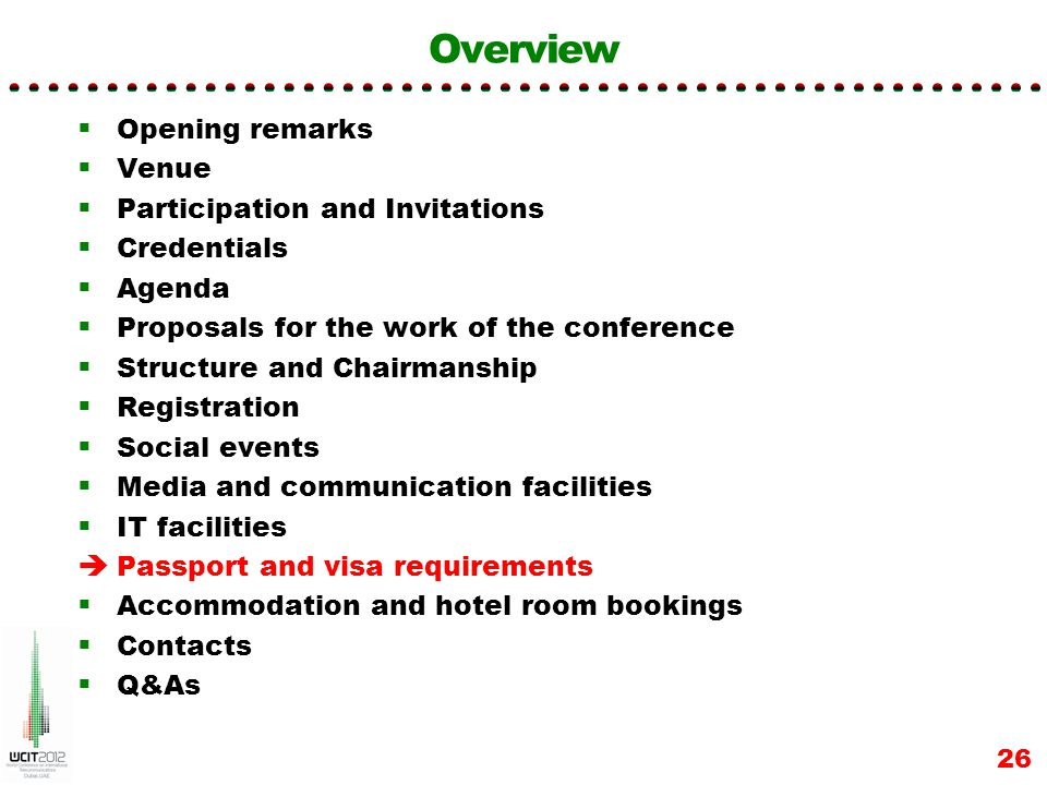 Overview Opening remarks Venue Participation and Invitations Credentials Agenda Proposals for the work of the conference Structure and Chairmanship Registration Social events Media and communication facilities IT facilities Passport and visa requirements Accommodation and hotel room bookings Contacts Q&As 26